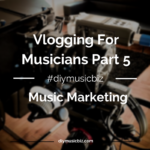 Vlogging For Musicians: How To Build Your Fanbase And Find Music Placement Opportunities Using Video